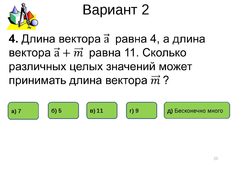 Вариант 2 * г) 9 б) 5 а) 7 в) 11 д) Бесконечно много