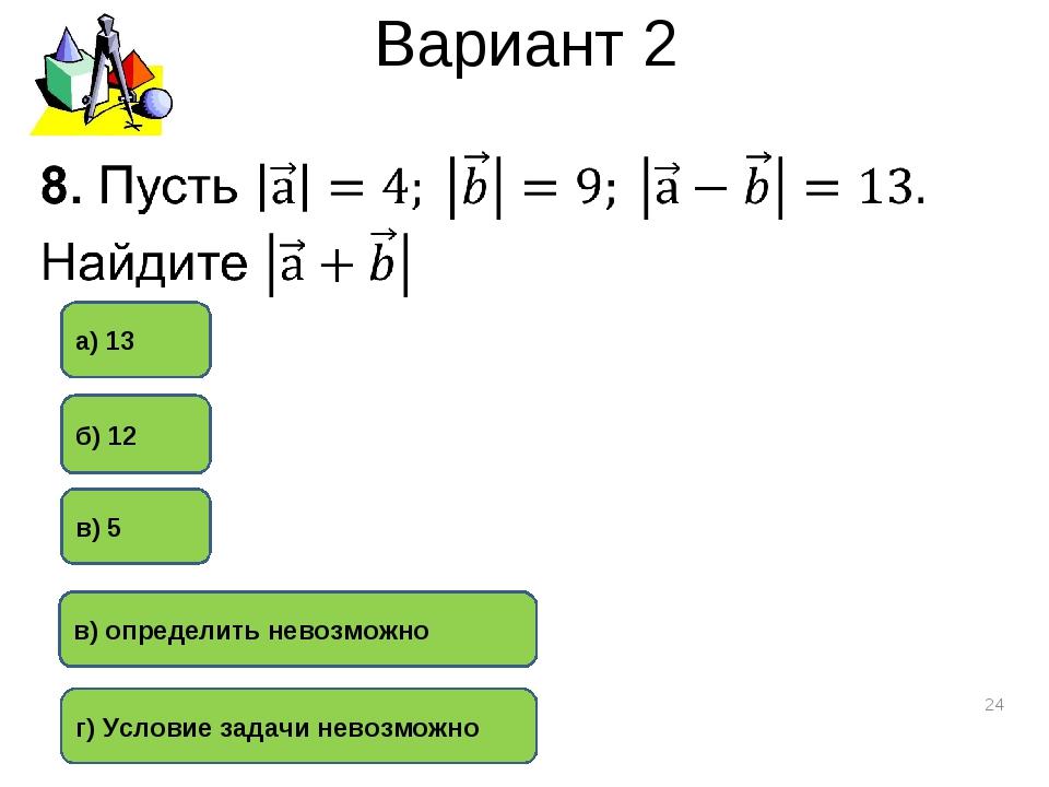 Вариант 2 * в) 5 г) Условие задачи невозможно б) 12 в) определить невозможно...