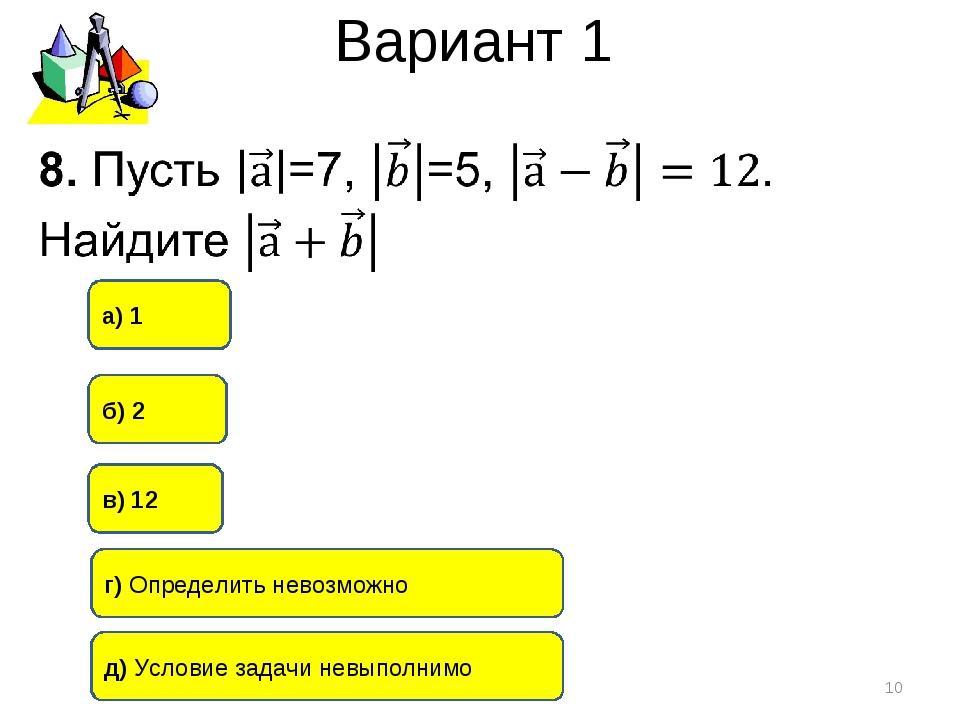 Вариант 1 * б) 2 г) Определить невозможно а) 1 в) 12 д) Условие задачи невыпо...
