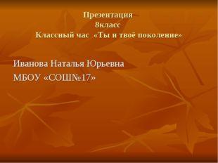 Презентация 8класс Классный час «Ты и твоё поколение» Иванова Наталья Юрьевна