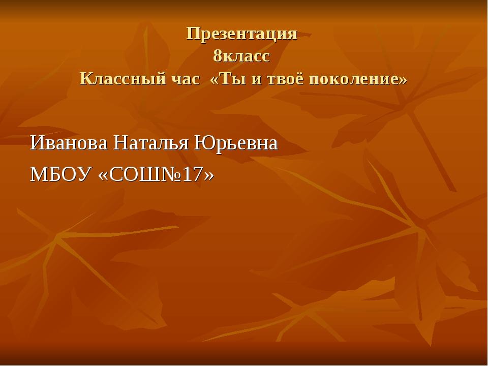 Презентация 8класс Классный час «Ты и твоё поколение» Иванова Наталья Юрьевна...