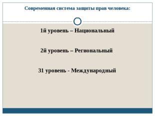 Современная система защиты прав человека: 1й уровень – Национальный 2й уровен