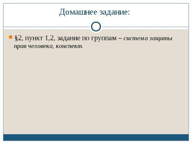 Домашнее задание: §2, пункт 1,2, задание по группам – система защиты прав чел...