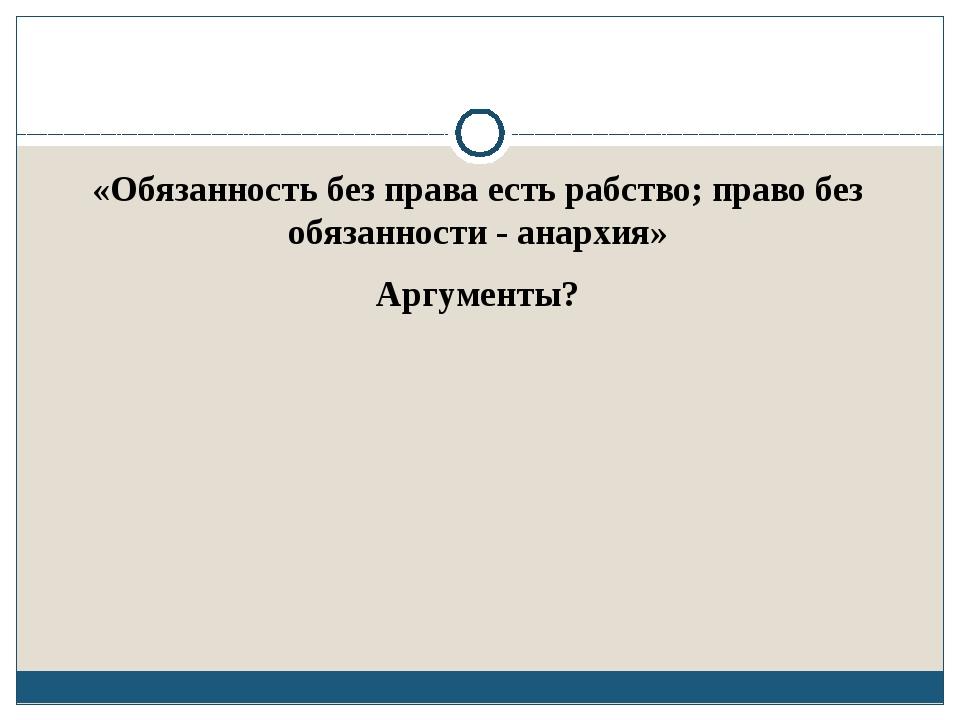 «Обязанность без права есть рабство; право без обязанности - анархия» Аргуме...