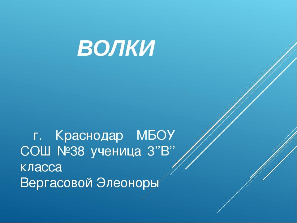 г. Краснодар МБОУ СОШ №38 ученица 3''В'' класса Вергасовой Элеоноры ВОЛКИ