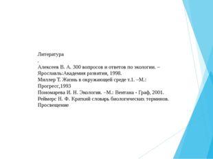 Литература . Алексеев В. А. 300 вопросов и ответов по экологии. –Ярославль:Ак