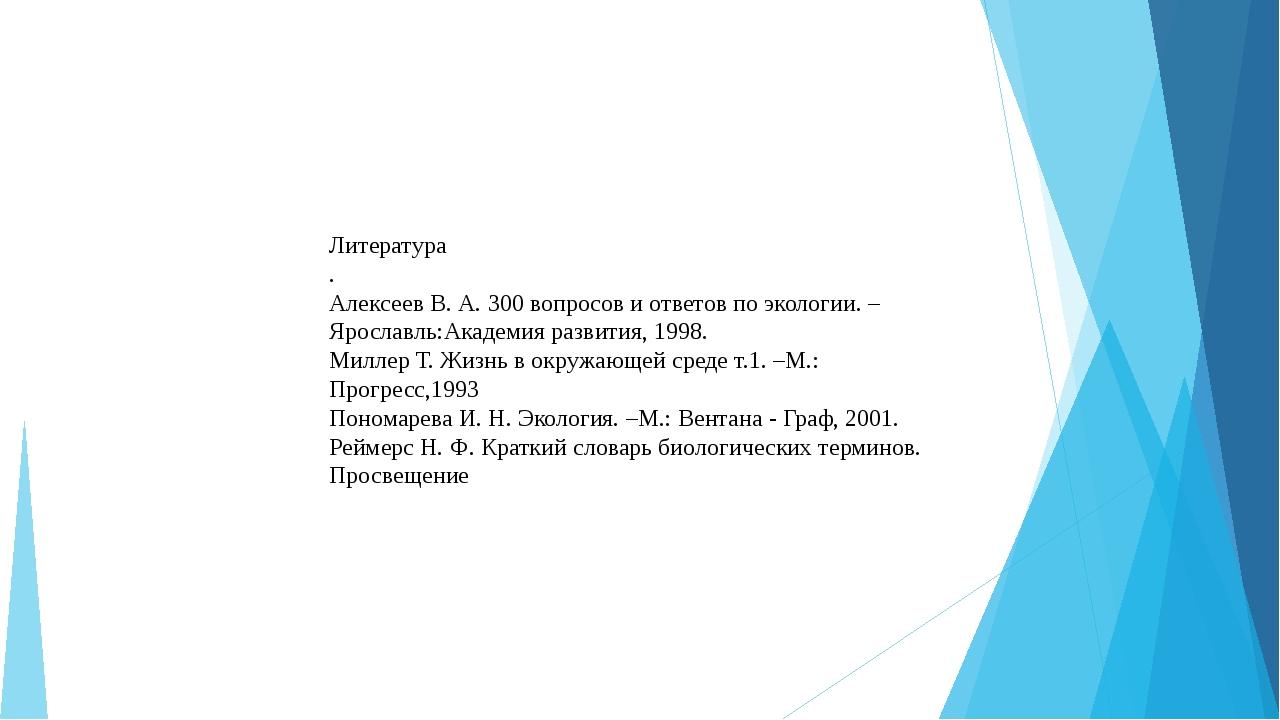 Литература . Алексеев В. А. 300 вопросов и ответов по экологии. –Ярославль:Ак...