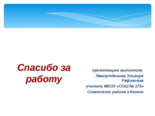 Спасибо за работу презентацию выполнила Ямалутдинова Эльвира Рафиковна учител