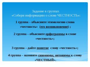 Задание в группах «Собери информацию о слове ЧЕСТНОСТЬ»: 1 группа – объясн