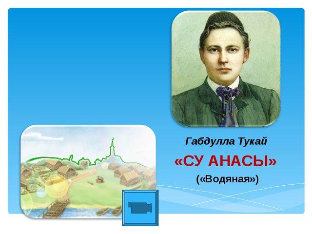 Габдулла Тукай «СУ АНАСЫ» («Водяная»)