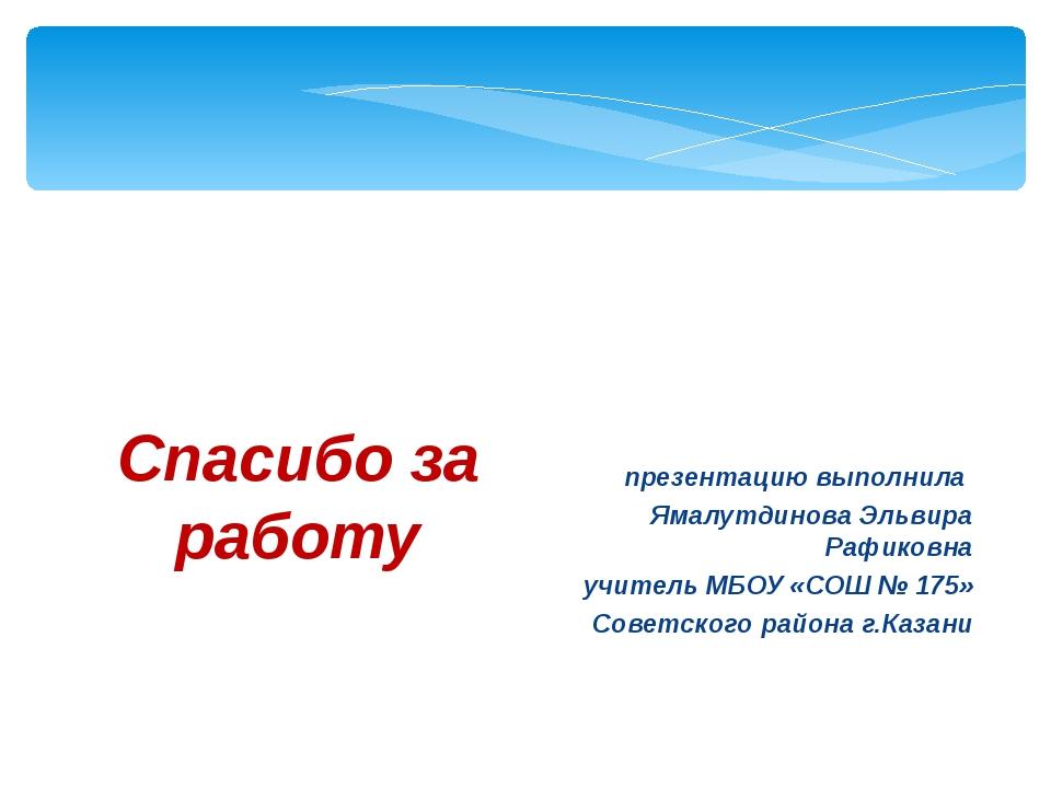 Спасибо за работу презентацию выполнила Ямалутдинова Эльвира Рафиковна учител...