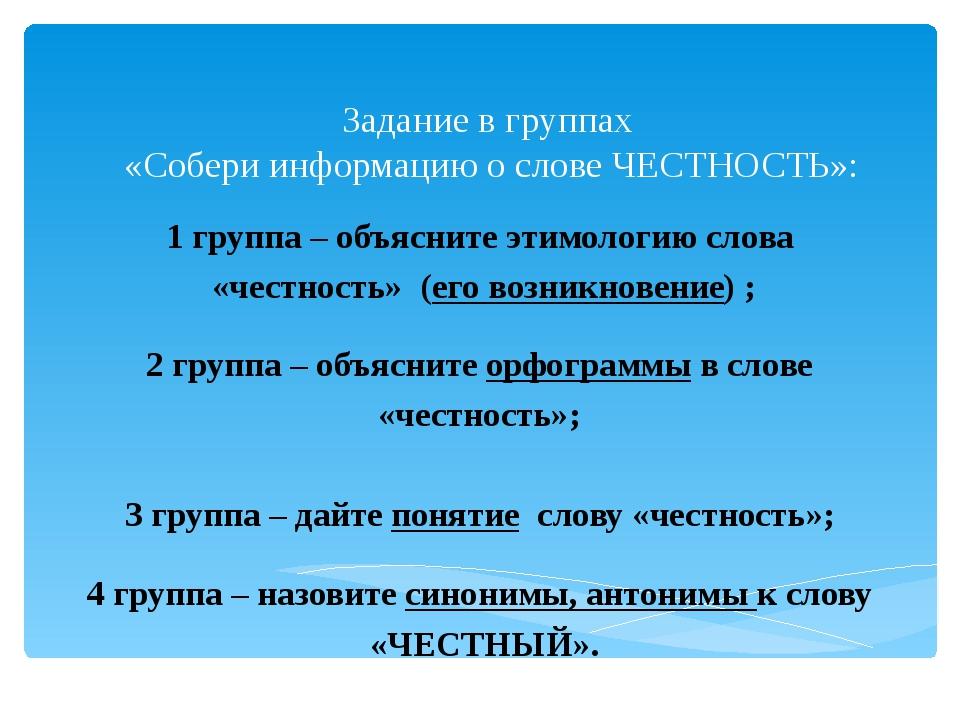 Задание в группах «Собери информацию о слове ЧЕСТНОСТЬ»: 1 группа – объясн...