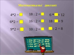 Математикалық диктант 4*2 = 8 6*2 = 12 9*2 = 18 18 : 2 = 9 16 : 2 = 8 10 : 2