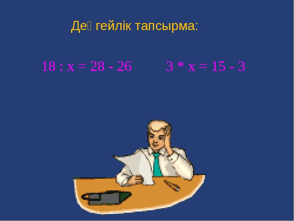 Деңгейлік тапсырма: 18 : х = 28 - 26 3 * х = 15 - 3