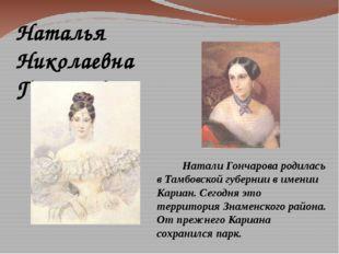 Натали Гончарова родилась в Тамбовской губернии в имении Кариан. Сегодня это