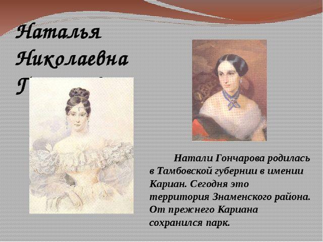Натали Гончарова родилась в Тамбовской губернии в имении Кариан. Сегодня это...