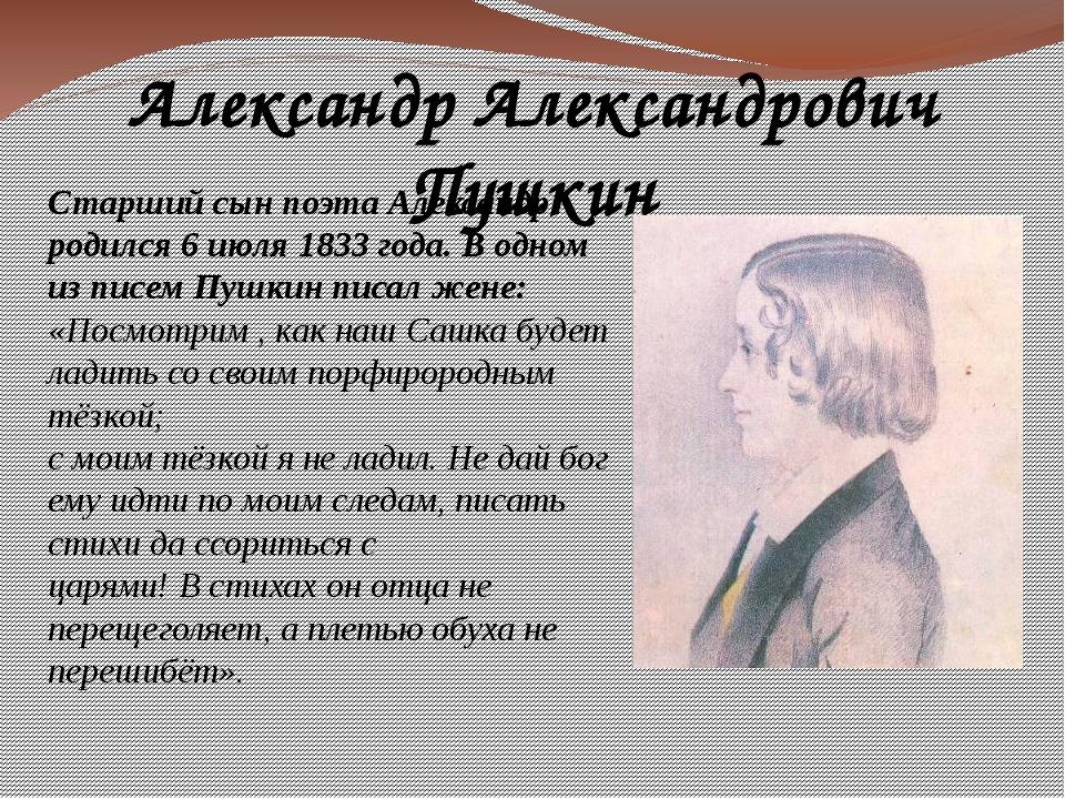 Александр Александрович Пушкин Старший сын поэта Александр родился 6 июля 183...
