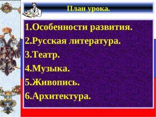 План урока. 1.Особенности развития. 2.Русская литература. 3.Театр. 4.Музыка.