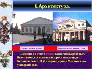 6.Архитектура. В Москве в стиле ампир выполнены работы О. Бове реконструирова