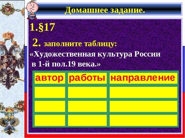 Домашнее задание. 1.§17 2. заполните таблицу: «Художественная культура России...