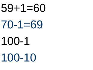 59+1=60 70-1=69 100-1 100-10
