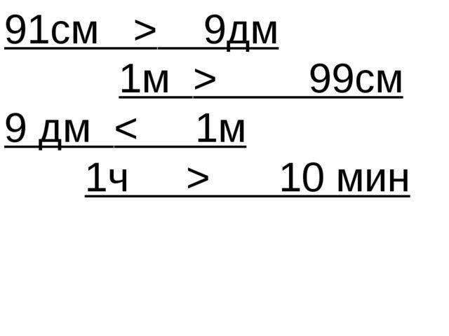 91см > 9дм 1м > 99см 9 дм < 1м 1ч > 10 мин