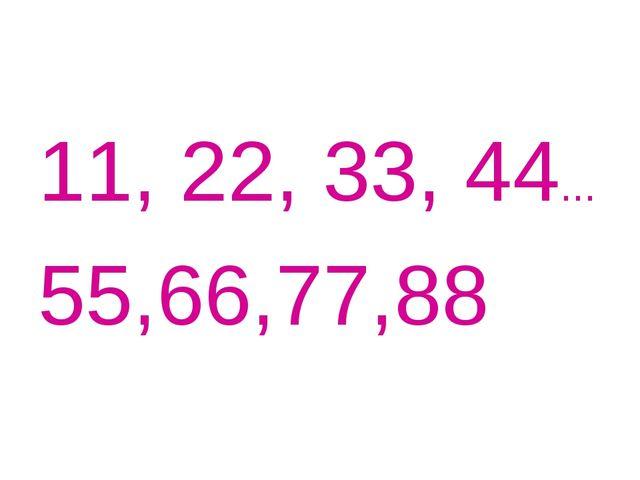 11, 22, 33, 44... 55,66,77,88