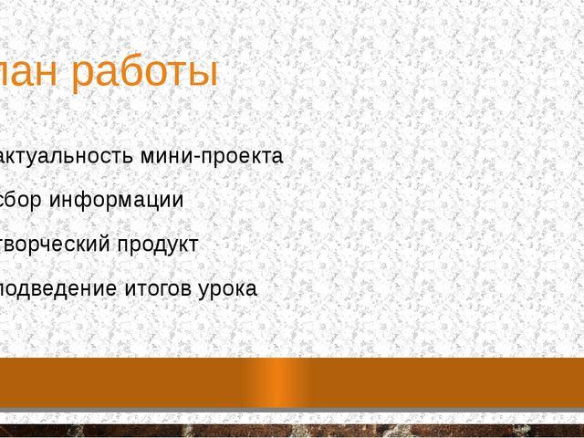План работы 1. актуальность мини-проекта 2. сбор информации 3. творческий про...