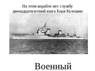 На этом корабле нес службу двенадцатилетний юнга Боря Кулешин Военный корабль