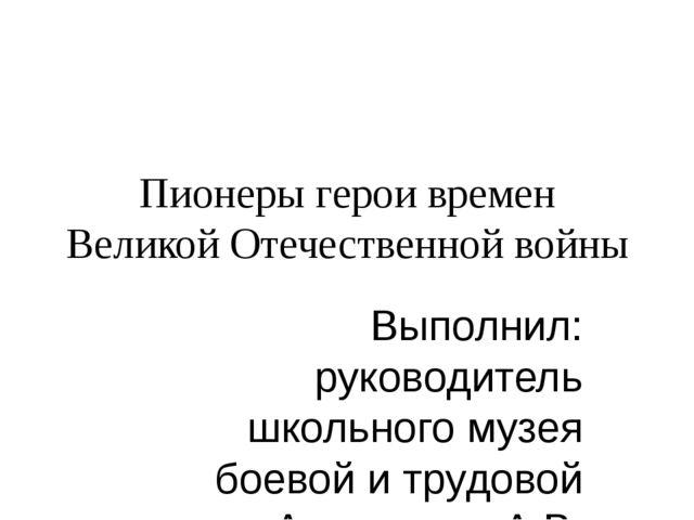 Пионеры герои времен Великой Отечественной войны Выполнил: руководитель школь...