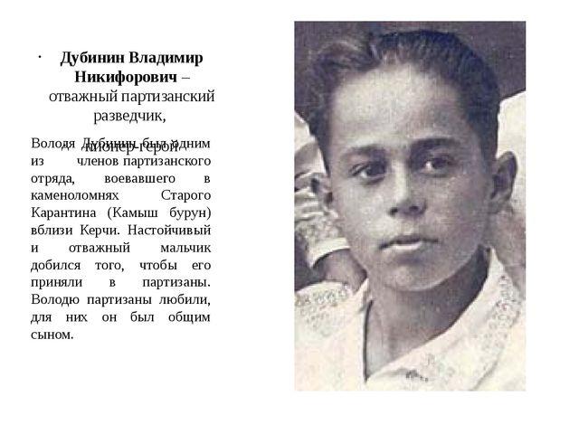 Дубинин Владимир Никифорович– отважный партизанский разведчик, пионер-герой...