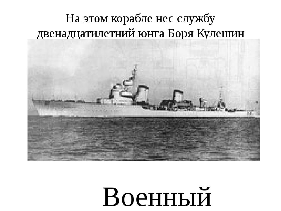 На этом корабле нес службу двенадцатилетний юнга Боря Кулешин Военный корабль...