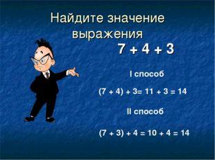 Найдите значение выражения 7 + 4 + 3 I способ II способ (7 + 4) + 3= 11 + 3 =