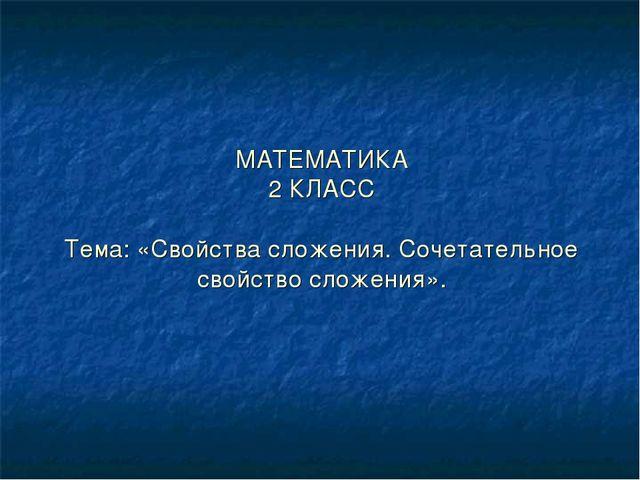 МАТЕМАТИКА 2 КЛАСС Тема: «Свойства сложения. Сочетательное свойство сложения».