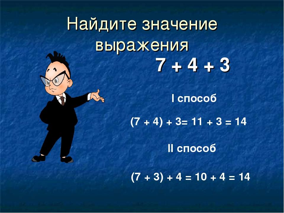Найдите значение выражения 7 + 4 + 3 I способ II способ (7 + 4) + 3= 11 + 3 =...