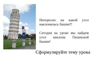 Интересно на какой угол наклонилась башня?! Сегодня на уроке мы найдем угол н