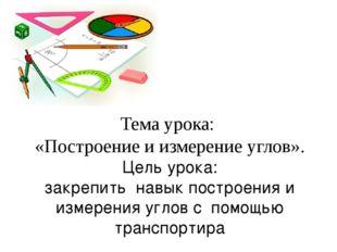 Тема урока: «Построение и измерение углов». Цель урока: закрепить навык пост
