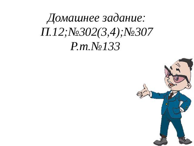 Домашнее задание: П.12;№302(3,4);№307 Р.т.№133