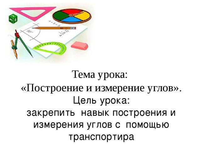 Тема урока: «Построение и измерение углов». Цель урока: закрепить навык пост...