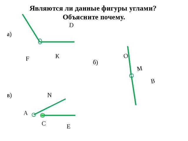 Являются ли данные фигуры углами? Объясните почему. а) б) в) D К F В O M А С...