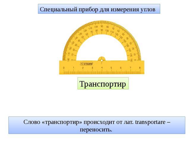 Специальный прибор для измерения углов Транспортир Слово «транспортир» происх...