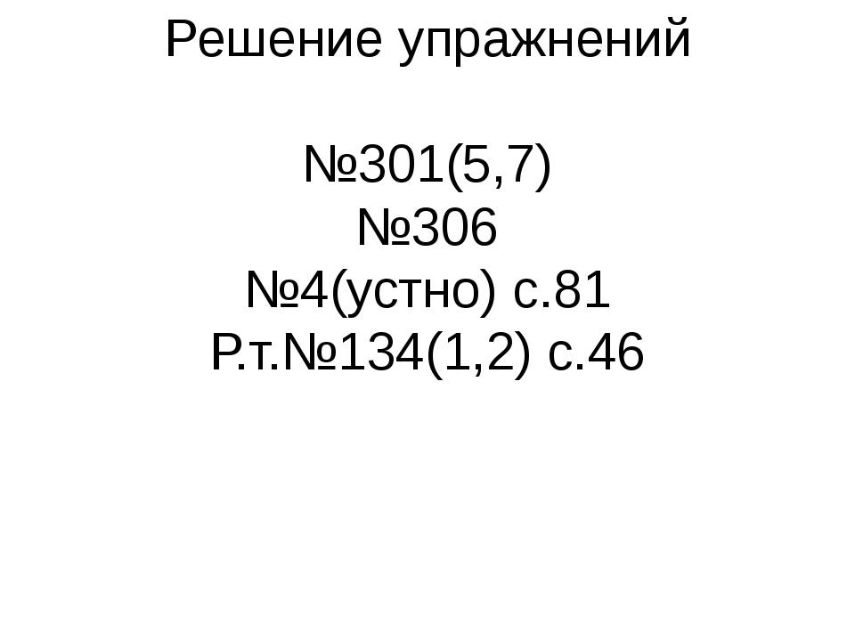 Решение упражнений №301(5,7) №306 №4(устно) с.81 Р.т.№134(1,2) с.46