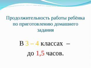 Продолжительность работы ребёнка по приготовлению домашнего задания В 3 – 4 к