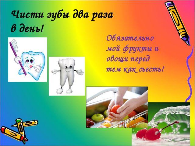 Чисти зубы два раза в день! Обязательно мой фрукты и овощи перед тем как съес...