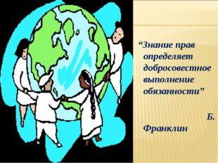 """""""Знание прав определяет добросовестное выполнение обязанности"""" Б. Франклин"""