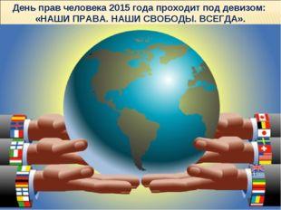 День прав человека 2015 года проходит под девизом: «НАШИ ПРАВА. НАШИ СВОБОДЫ.