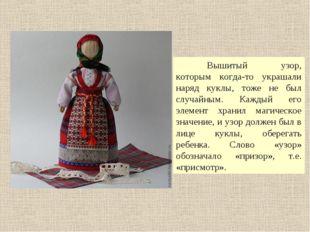 Вышитый узор, которым когда-то украшали наряд куклы, тоже не был случайным.