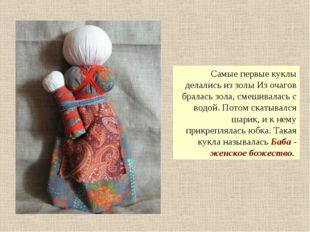 Самые первые куклы делались из золы Из очагов бралась зола, смешивалась с во
