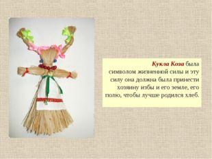 Кукла Коза была символом жизненной силы и эту силу она должна была принести