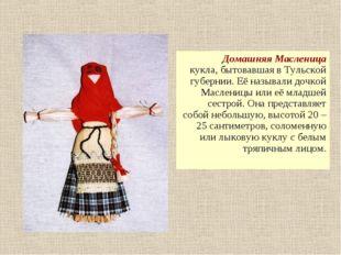 Домашняя Масленица кукла, бытовавшая в Тульской губернии. Её называли дочкой